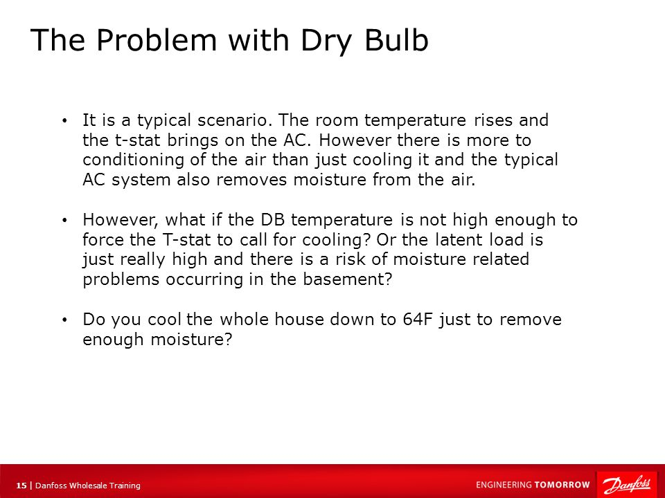 15 | Danfoss Wholesale Training The Problem with Dry Bulb It is a typical scenario. The room temperature rises and the t-stat brings on the AC. Howeve