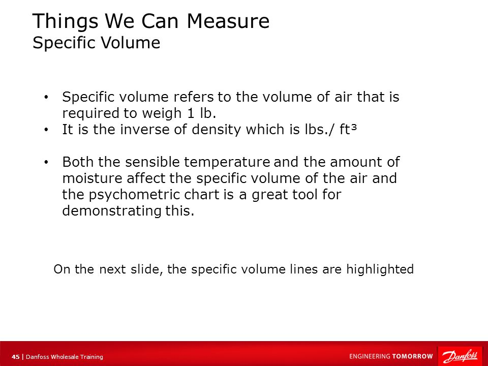 45 | Danfoss Wholesale Training Things We Can Measure Specific Volume Specific volume refers to the volume of air that is required to weigh 1 lb. It i