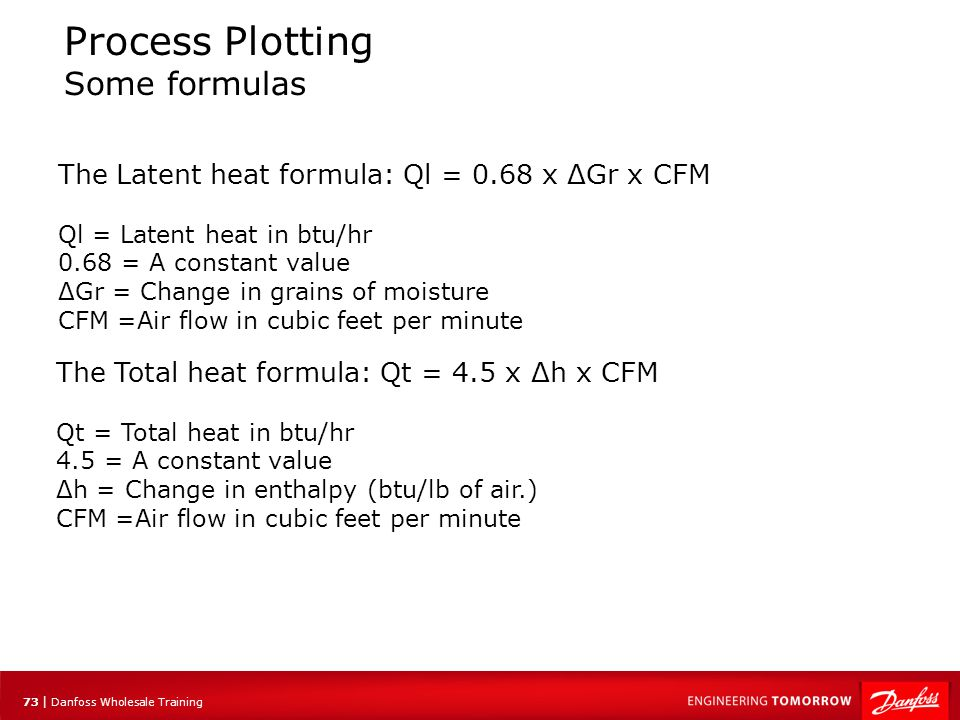 73 | Danfoss Wholesale Training Process Plotting Some formulas The Latent heat formula: Ql = 0.68 x ΔGr x CFM Ql = Latent heat in btu/hr 0.68 = A cons