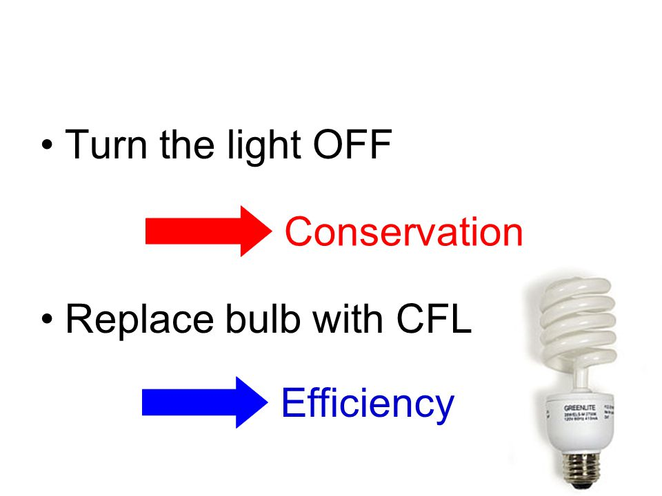 Turn the light OFF Replace bulb with CFL Conservation Efficiency