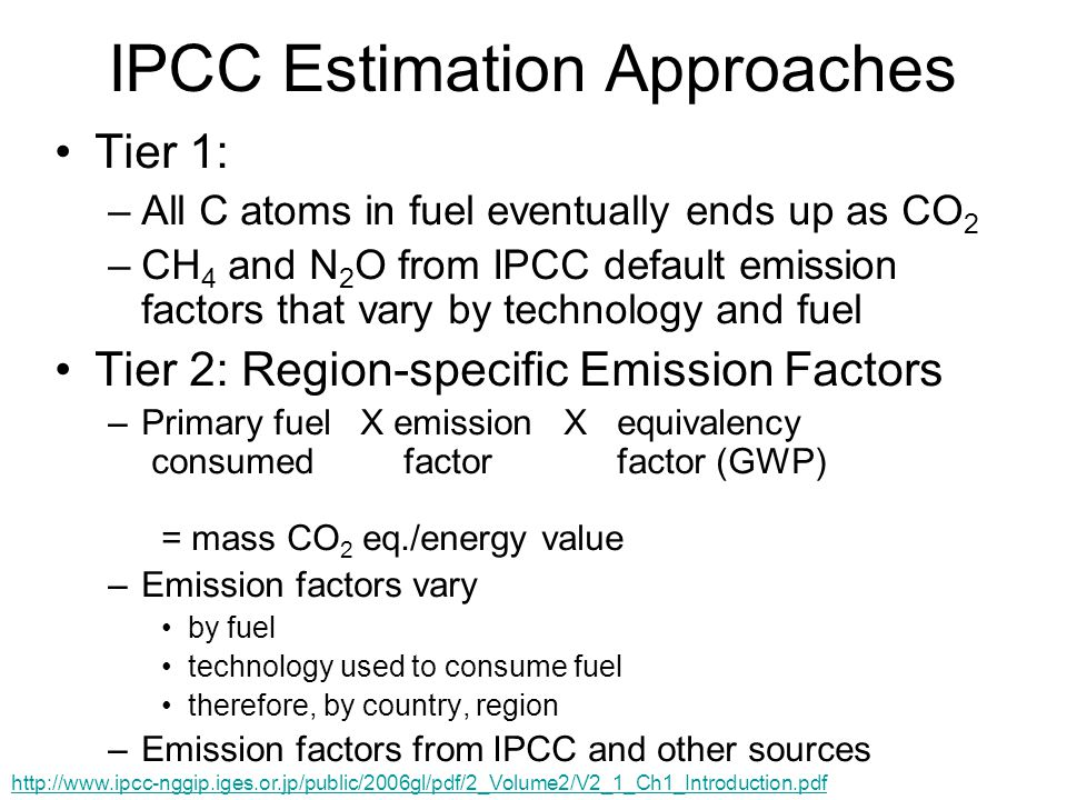 IPCC Estimation Approaches Tier 1: –All C atoms in fuel eventually ends up as CO 2 –CH 4 and N 2 O from IPCC default emission factors that vary by technology and fuel Tier 2: Region-specific Emission Factors –Primary fuel X emission X equivalency consumed factor factor (GWP) = mass CO 2 eq./energy value –Emission factors vary by fuel technology used to consume fuel therefore, by country, region –Emission factors from IPCC and other sources http://www.ipcc-nggip.iges.or.jp/public/2006gl/pdf/2_Volume2/V2_1_Ch1_Introduction.pdf