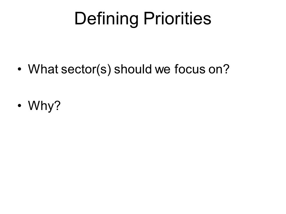 Defining Priorities What sector(s) should we focus on Why