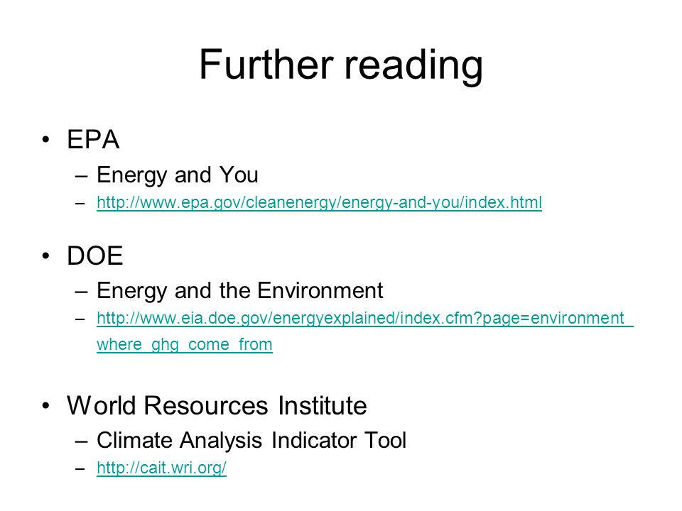 Further reading EPA –Energy and You –http://www.epa.gov/cleanenergy/energy-and-you/index.htmlhttp://www.epa.gov/cleanenergy/energy-and-you/index.html DOE –Energy and the Environment –http://www.eia.doe.gov/energyexplained/index.cfm?page=environment_ where_ghg_come_fromhttp://www.eia.doe.gov/energyexplained/index.cfm?page=environment_ where_ghg_come_from World Resources Institute –Climate Analysis Indicator Tool –http://cait.wri.org/http://cait.wri.org/