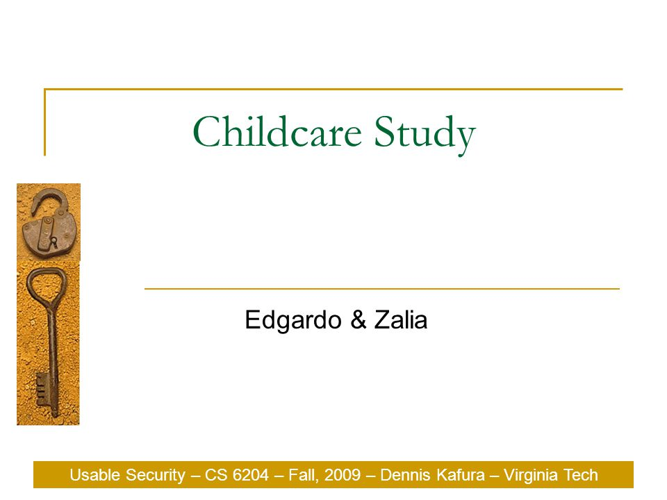 Usable Security – CS 6204 – Fall, 2009 – Dennis Kafura – Virginia Tech Childcare Study Edgardo & Zalia Usable Security – CS 6204 – Fall, 2009 – Dennis Kafura – Virginia Tech