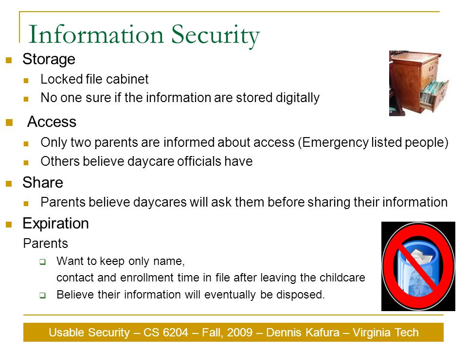 Usable Security – CS 6204 – Fall, 2009 – Dennis Kafura – Virginia Tech Information Security Storage Locked file cabinet No one sure if the information are stored digitally Access Only two parents are informed about access (Emergency listed people) Others believe daycare officials have Share Parents believe daycares will ask them before sharing their information Expiration Parents  Want to keep only name, contact and enrollment time in file after leaving the childcare  Believe their information will eventually be disposed.