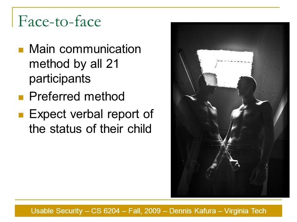 Usable Security – CS 6204 – Fall, 2009 – Dennis Kafura – Virginia Tech Face-to-face Main communication method by all 21 participants Preferred method