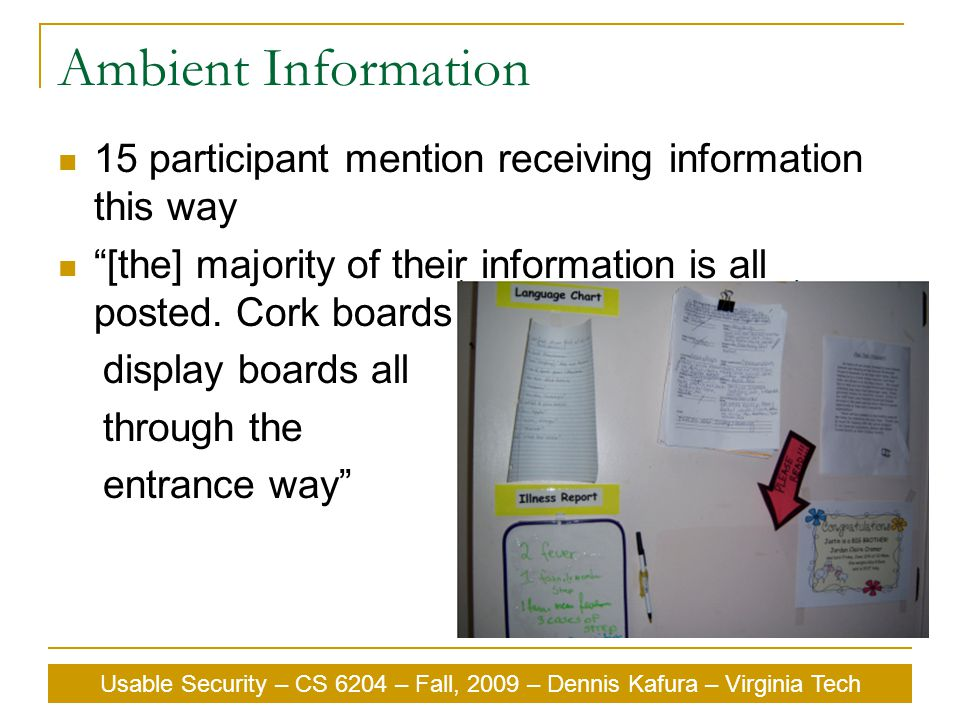 """Usable Security – CS 6204 – Fall, 2009 – Dennis Kafura – Virginia Tech Ambient Information 15 participant mention receiving information this way """"[the"""