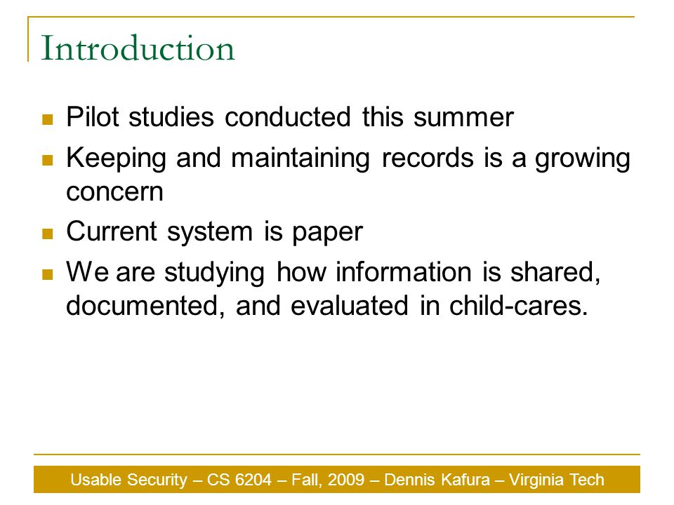 Usable Security – CS 6204 – Fall, 2009 – Dennis Kafura – Virginia Tech Introduction Pilot studies conducted this summer Keeping and maintaining records is a growing concern Current system is paper We are studying how information is shared, documented, and evaluated in child-cares.