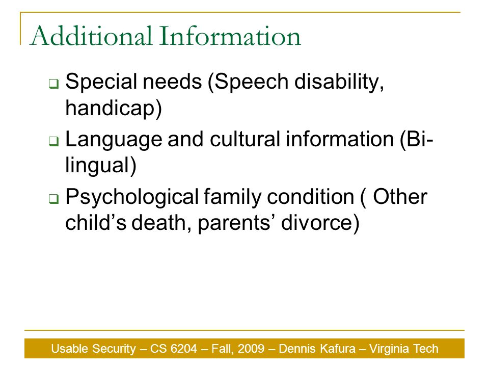 Usable Security – CS 6204 – Fall, 2009 – Dennis Kafura – Virginia Tech Additional Information  Special needs (Speech disability, handicap)  Language and cultural information (Bi- lingual)  Psychological family condition ( Other child's death, parents' divorce)