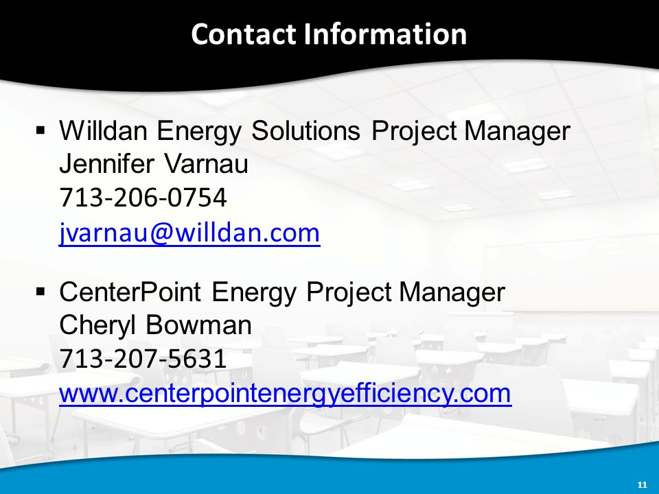 11 Contact Information  Willdan Energy Solutions Project Manager Jennifer Varnau 713-206-0754 jvarnau@willdan.com  CenterPoint Energy Project Manager Cheryl Bowman 713-207-5631 www.centerpointenergyefficiency.com www.centerpointenergyefficiency.com