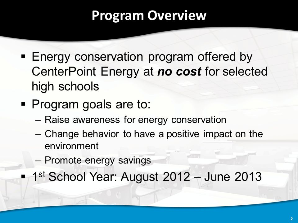 2 Program Overview  Energy conservation program offered by CenterPoint Energy at no cost for selected high schools  Program goals are to: –Raise awareness for energy conservation –Change behavior to have a positive impact on the environment –Promote energy savings  1 st School Year: August 2012 – June 2013