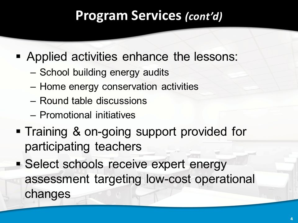 4 Program Services (cont'd)  Applied activities enhance the lessons: –School building energy audits –Home energy conservation activities –Round table discussions –Promotional initiatives  Training & on-going support provided for participating teachers  Select schools receive expert energy assessment targeting low-cost operational changes