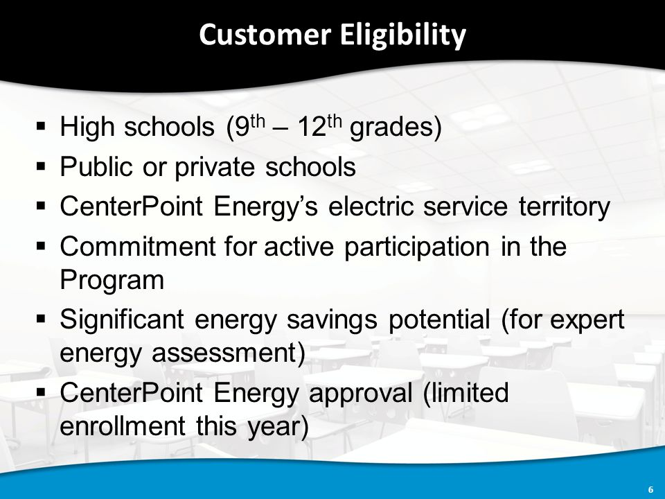 6 Customer Eligibility  High schools (9 th – 12 th grades)  Public or private schools  CenterPoint Energy's electric service territory  Commitment for active participation in the Program  Significant energy savings potential (for expert energy assessment)  CenterPoint Energy approval (limited enrollment this year)