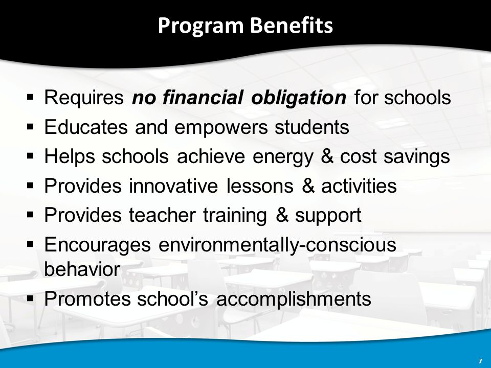 7 Program Benefits  Requires no financial obligation for schools  Educates and empowers students  Helps schools achieve energy & cost savings  Provides innovative lessons & activities  Provides teacher training & support  Encourages environmentally-conscious behavior  Promotes school's accomplishments