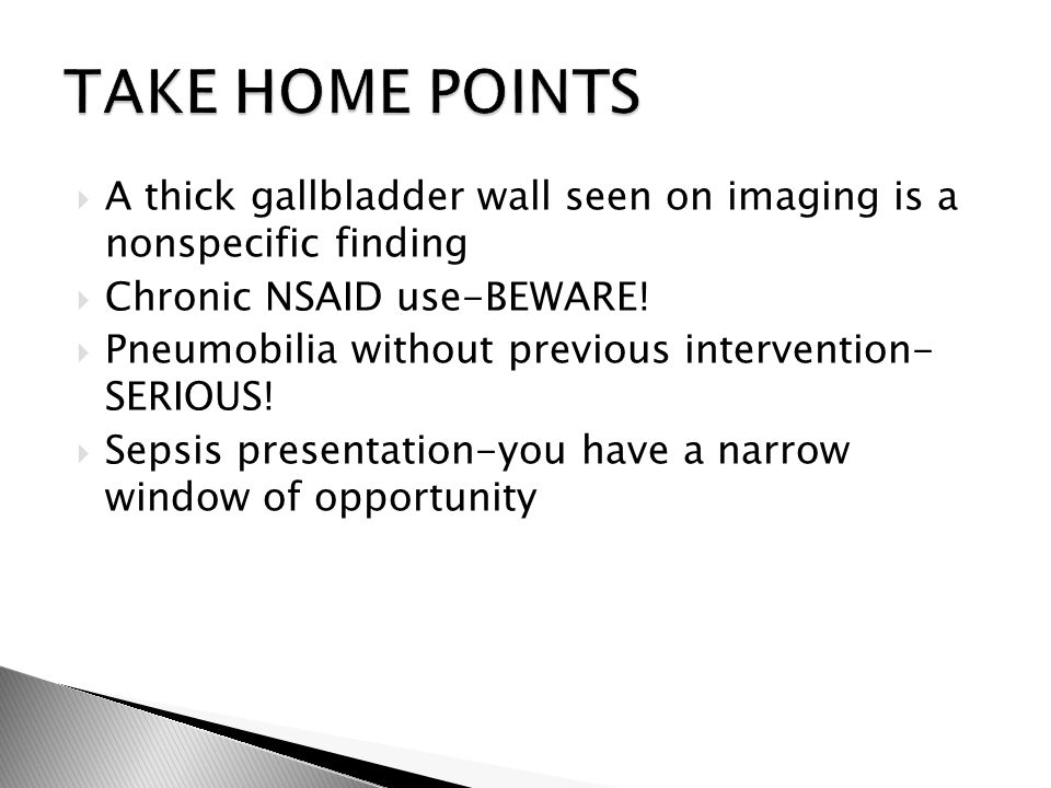 A thick gallbladder wall seen on imaging is a nonspecific finding  Chronic NSAID use-BEWARE!  Pneumobilia without previous intervention- SERIOUS!