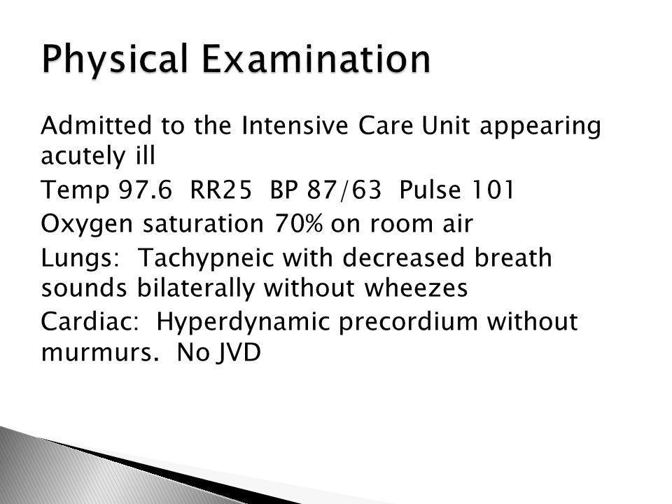 Admitted to the Intensive Care Unit appearing acutely ill Temp 97.6 RR25 BP 87/63 Pulse 101 Oxygen saturation 70% on room air Lungs: Tachypneic with decreased breath sounds bilaterally without wheezes Cardiac: Hyperdynamic precordium without murmurs.