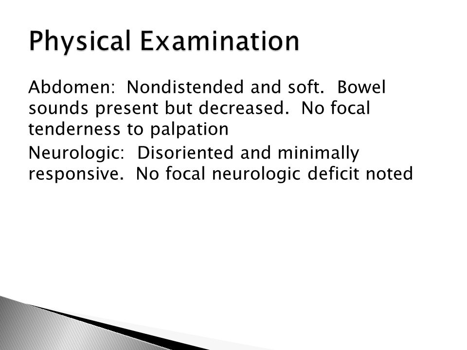 Abdomen: Nondistended and soft. Bowel sounds present but decreased. No focal tenderness to palpation Neurologic: Disoriented and minimally responsive.