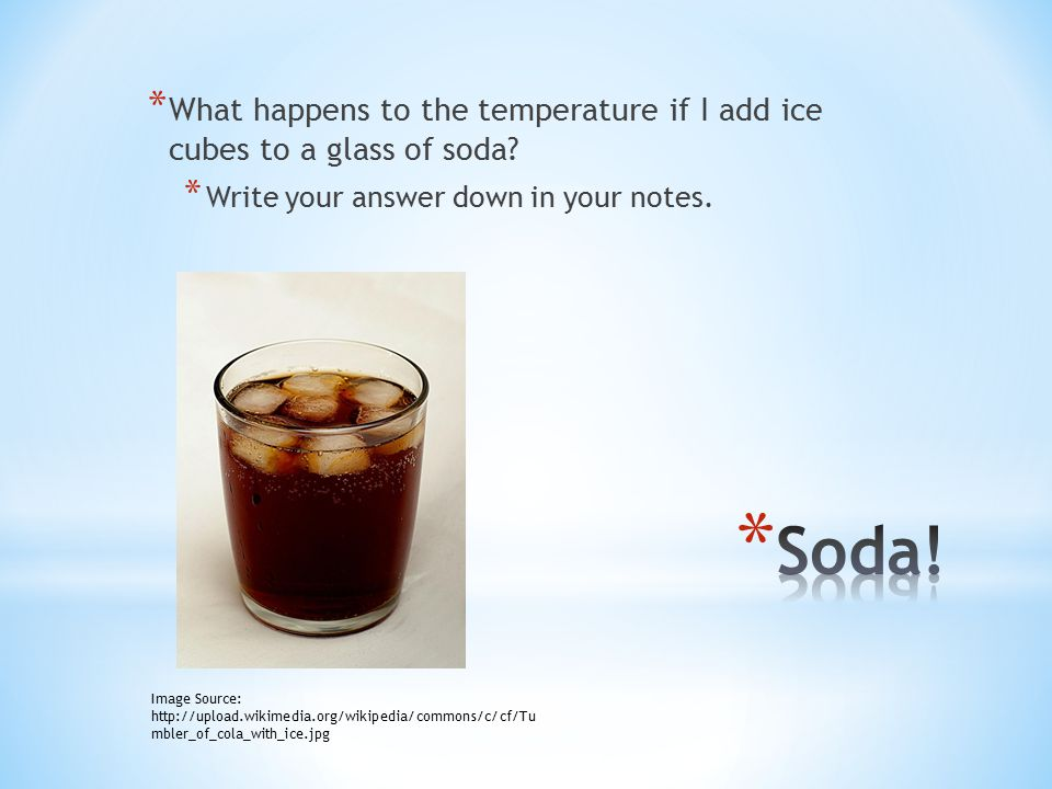 * What happens to the temperature if I add ice cubes to a glass of soda? * Write your answer down in your notes. Image Source: http://upload.wikimedia