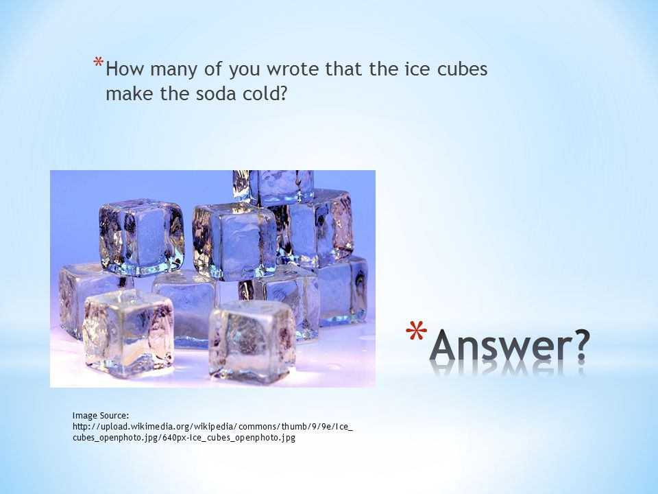 * How many of you wrote that the ice cubes make the soda cold? Image Source: http://upload.wikimedia.org/wikipedia/commons/thumb/9/9e/Ice_ cubes_openp
