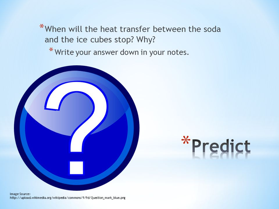 * When will the heat transfer between the soda and the ice cubes stop? Why? * Write your answer down in your notes. Image Source: http://upload.wikime