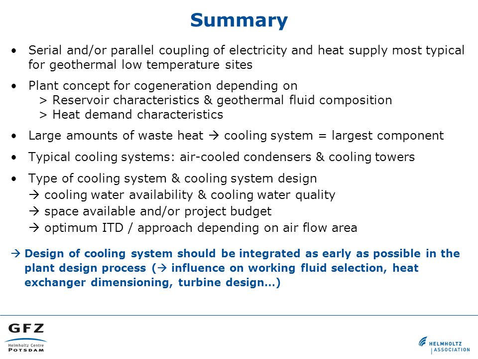 Serial and/or parallel coupling of electricity and heat supply most typical for geothermal low temperature sites Plant concept for cogeneration depending on > Reservoir characteristics & geothermal fluid composition > Heat demand characteristics Large amounts of waste heat  cooling system = largest component Typical cooling systems: air-cooled condensers & cooling towers Type of cooling system & cooling system design  cooling water availability & cooling water quality  space available and/or project budget  optimum ITD / approach depending on air flow area  Design of cooling system should be integrated as early as possible in the plant design process (  influence on working fluid selection, heat exchanger dimensioning, turbine design…) Summary