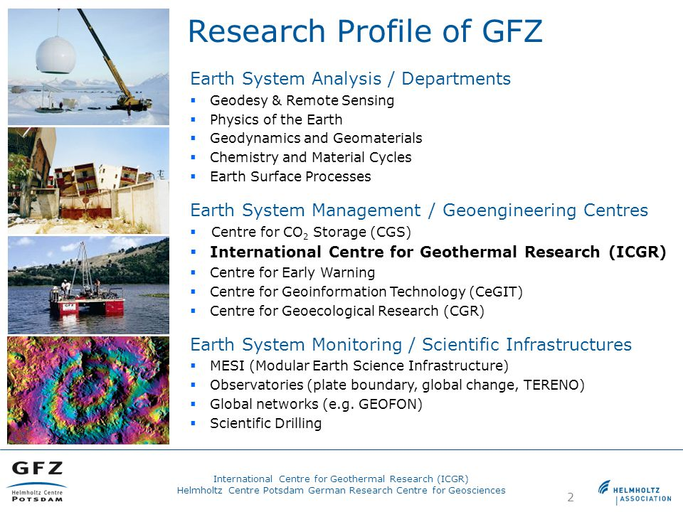 2 Research Profile of GFZ Earth System Analysis / Departments  Geodesy & Remote Sensing  Physics of the Earth  Geodynamics and Geomaterials  Chemistry and Material Cycles  Earth Surface Processes Earth System Management / Geoengineering Centres  Centre for CO 2 Storage (CGS)  International Centre for Geothermal Research (ICGR)  Centre for Early Warning  Centre for Geoinformation Technology (CeGIT)  Centre for Geoecological Research (CGR) Earth System Monitoring / Scientific Infrastructures  MESI (Modular Earth Science Infrastructure)  Observatories (plate boundary, global change, TERENO)  Global networks (e.g.