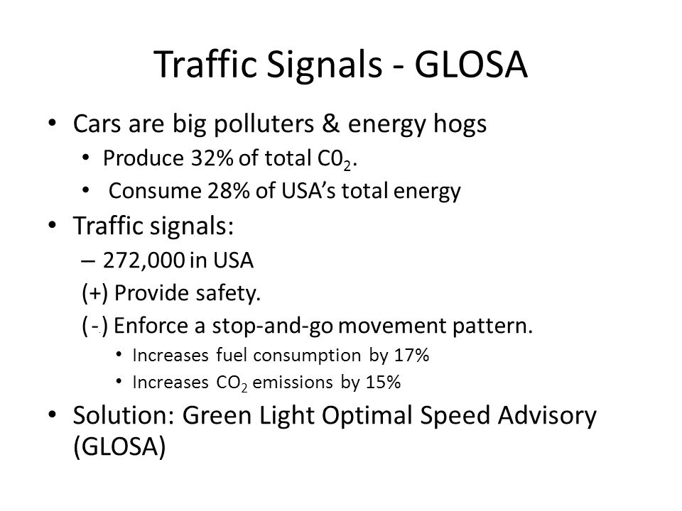 Traffic Signals - GLOSA Cars are big polluters & energy hogs Produce 32% of total C0 2. Consume 28% of USA's total energy Traffic signals: – 272,000 i
