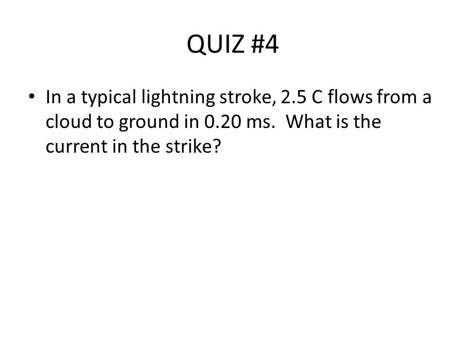 QUIZ #4 In a typical lightning stroke, 2.5 C flows from a cloud to ground in 0.20 ms.