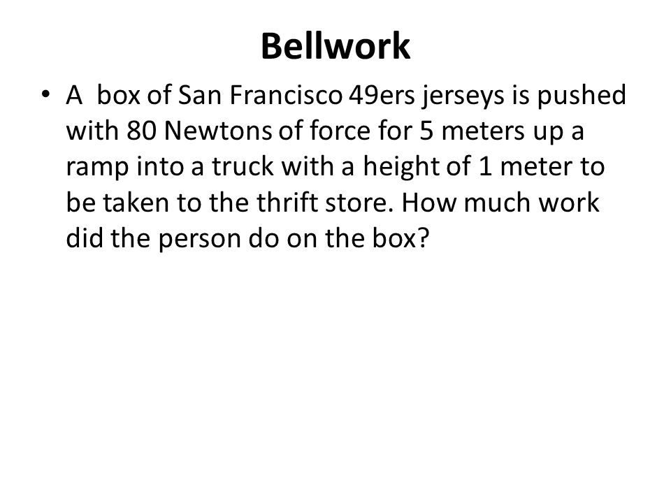 Bellwork A box of San Francisco 49ers jerseys is pushed with 80 Newtons of force for 5 meters up a ramp into a truck with a height of 1 meter to be taken to the thrift store.