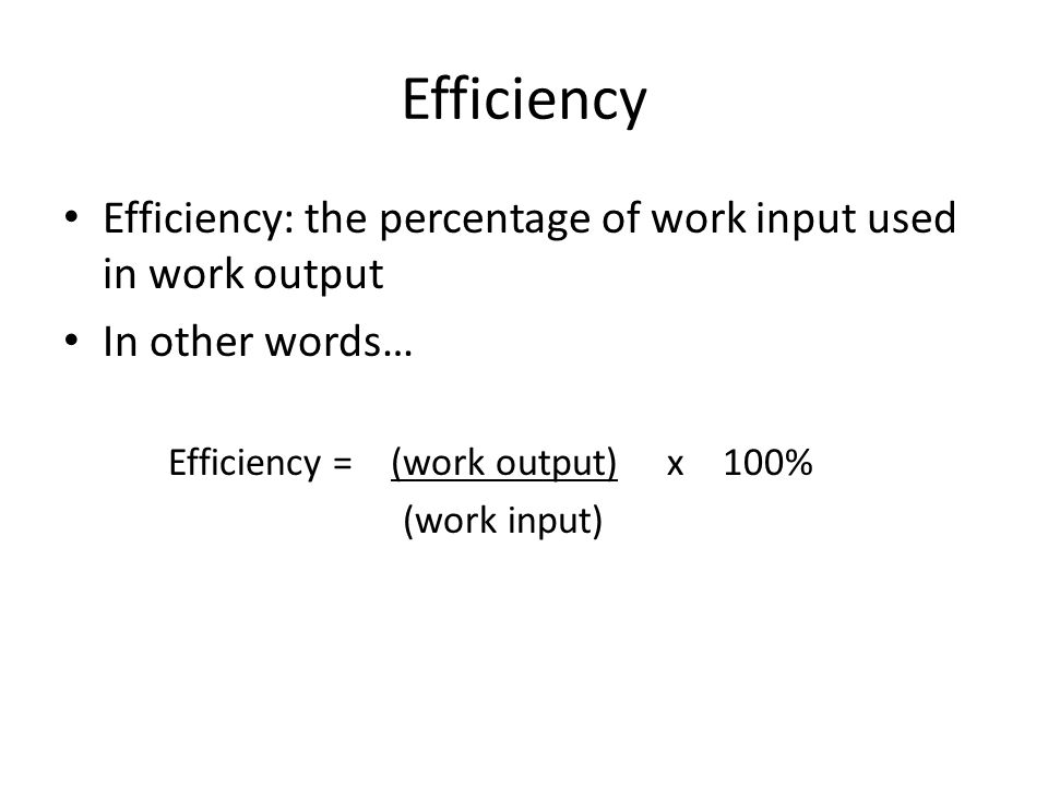 Efficiency Efficiency: the percentage of work input used in work output In other words… Efficiency = (work output) x 100% (work input)