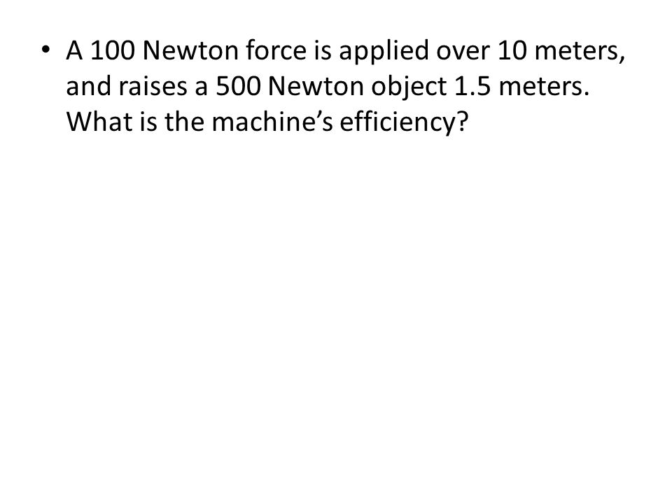A 100 Newton force is applied over 10 meters, and raises a 500 Newton object 1.5 meters.