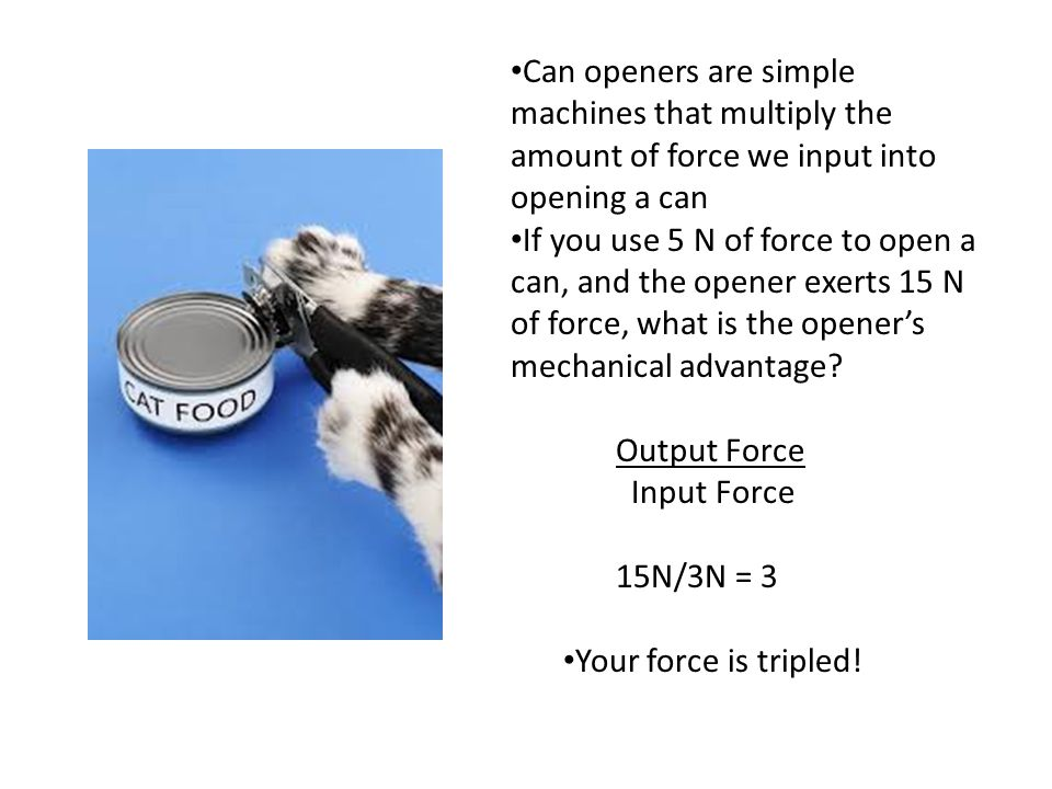 Can openers are simple machines that multiply the amount of force we input into opening a can If you use 5 N of force to open a can, and the opener exerts 15 N of force, what is the opener's mechanical advantage.