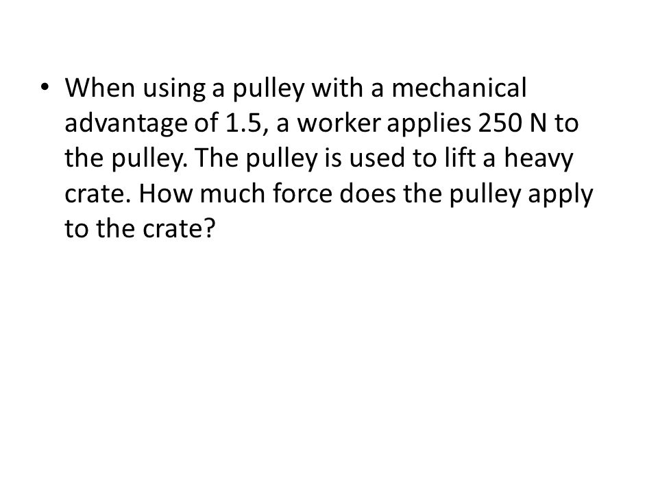 When using a pulley with a mechanical advantage of 1.5, a worker applies 250 N to the pulley.