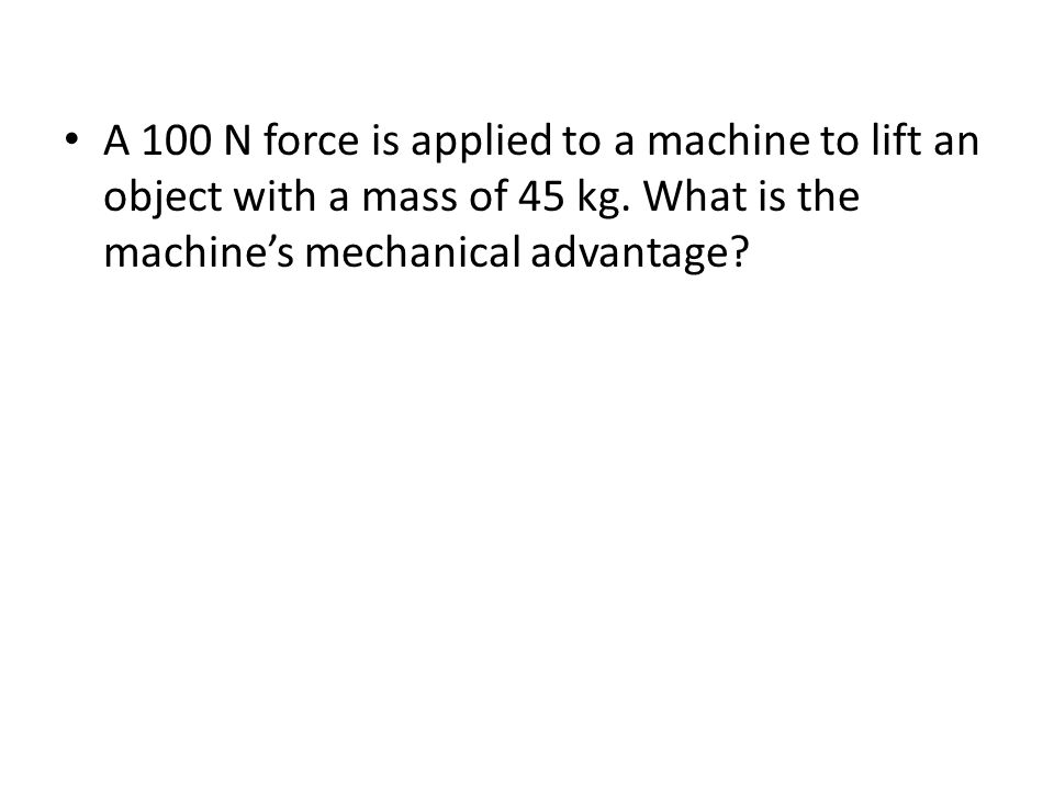 A 100 N force is applied to a machine to lift an object with a mass of 45 kg.