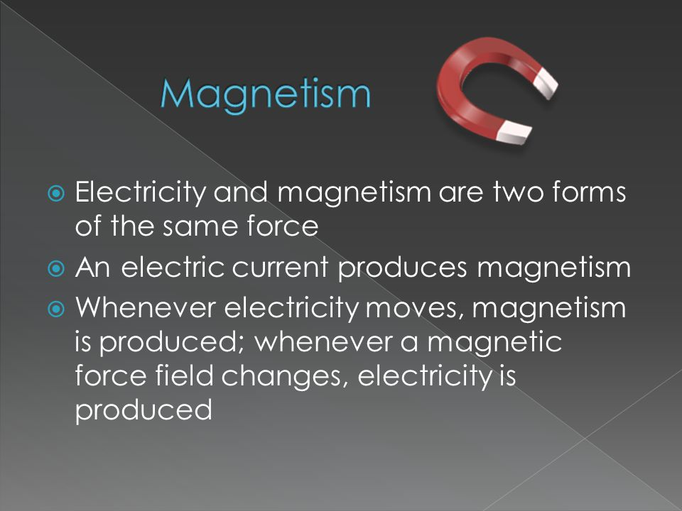  Electricity and magnetism are two forms of the same force  An electric current produces magnetism  Whenever electricity moves, magnetism is produced; whenever a magnetic force field changes, electricity is produced