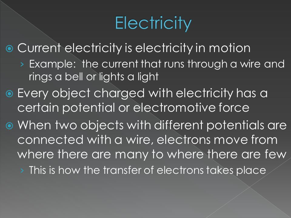  Current electricity is electricity in motion › Example: the current that runs through a wire and rings a bell or lights a light  Every object charged with electricity has a certain potential or electromotive force  When two objects with different potentials are connected with a wire, electrons move from where there are many to where there are few › This is how the transfer of electrons takes place