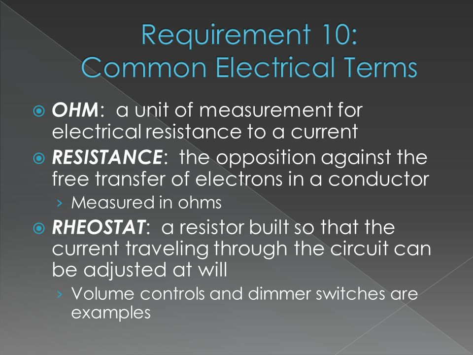  OHM : a unit of measurement for electrical resistance to a current  RESISTANCE : the opposition against the free transfer of electrons in a conductor › Measured in ohms  RHEOSTAT : a resistor built so that the current traveling through the circuit can be adjusted at will › Volume controls and dimmer switches are examples