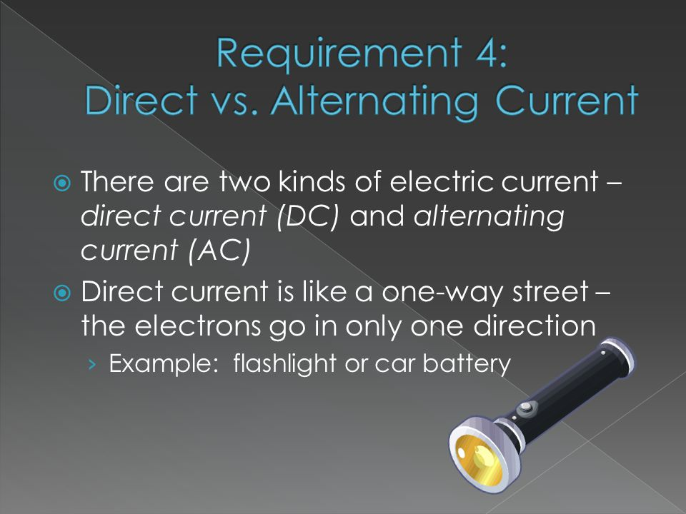  There are two kinds of electric current – direct current (DC) and alternating current (AC)  Direct current is like a one-way street – the electrons go in only one direction › Example: flashlight or car battery