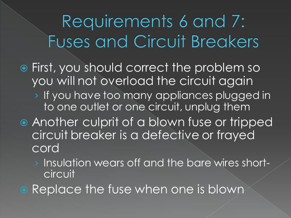  First, you should correct the problem so you will not overload the circuit again › If you have too many appliances plugged in to one outlet or one circuit, unplug them  Another culprit of a blown fuse or tripped circuit breaker is a defective or frayed cord › Insulation wears off and the bare wires short- circuit  Replace the fuse when one is blown