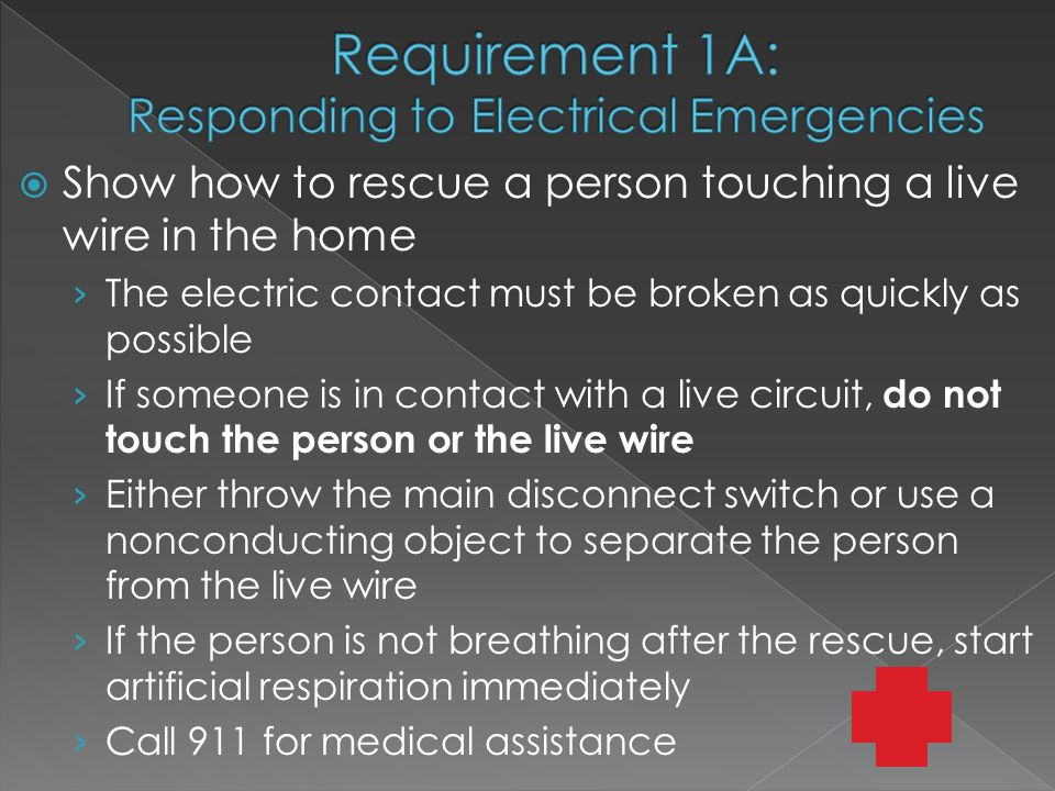  Show how to rescue a person touching a live wire in the home › The electric contact must be broken as quickly as possible › If someone is in contact with a live circuit, do not touch the person or the live wire › Either throw the main disconnect switch or use a nonconducting object to separate the person from the live wire › If the person is not breathing after the rescue, start artificial respiration immediately › Call 911 for medical assistance