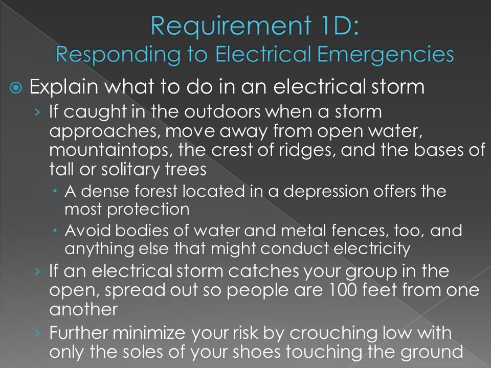  Explain what to do in an electrical storm › If caught in the outdoors when a storm approaches, move away from open water, mountaintops, the crest of ridges, and the bases of tall or solitary trees  A dense forest located in a depression offers the most protection  Avoid bodies of water and metal fences, too, and anything else that might conduct electricity › If an electrical storm catches your group in the open, spread out so people are 100 feet from one another › Further minimize your risk by crouching low with only the soles of your shoes touching the ground