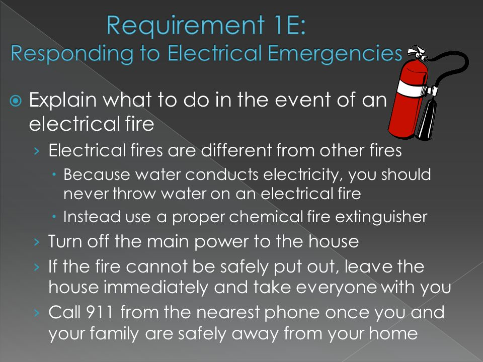  Explain what to do in the event of an electrical fire › Electrical fires are different from other fires  Because water conducts electricity, you should never throw water on an electrical fire  Instead use a proper chemical fire extinguisher › Turn off the main power to the house › If the fire cannot be safely put out, leave the house immediately and take everyone with you › Call 911 from the nearest phone once you and your family are safely away from your home