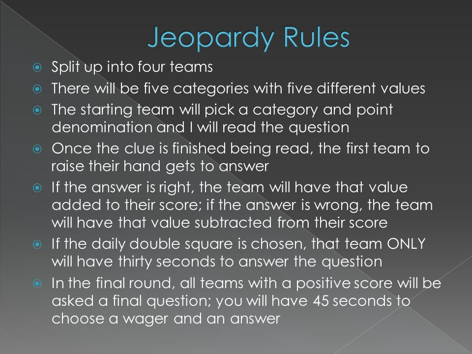  Split up into four teams  There will be five categories with five different values  The starting team will pick a category and point denomination and I will read the question  Once the clue is finished being read, the first team to raise their hand gets to answer  If the answer is right, the team will have that value added to their score; if the answer is wrong, the team will have that value subtracted from their score  If the daily double square is chosen, that team ONLY will have thirty seconds to answer the question  In the final round, all teams with a positive score will be asked a final question; you will have 45 seconds to choose a wager and an answer