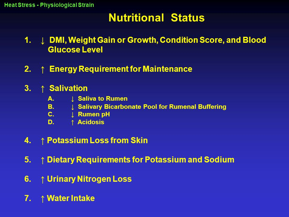 Heat Stress - Physiological Strain Nutritional Status 1.↓ DMI, Weight Gain or Growth, Condition Score, and Blood Glucose Level 2.↑ Energy Requirement for Maintenance 3.↑ Salivation A.↓ Saliva to Rumen B.↓ Salivary Bicarbonate Pool for Rumenal Buffering C.↓ Rumen pH D.↑ Acidosis 4.↑ Potassium Loss from Skin 5.↑ Dietary Requirements for Potassium and Sodium 6.↑ Urinary Nitrogen Loss 7.↑ Water Intake