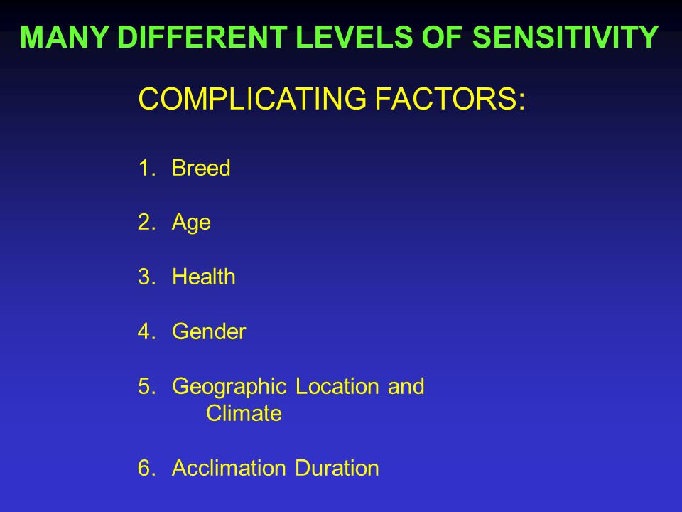 MANY DIFFERENT LEVELS OF SENSITIVITY COMPLICATING FACTORS: 1.Breed 2.Age 3.Health 4.Gender 5.Geographic Location and Climate 6.Acclimation Duration