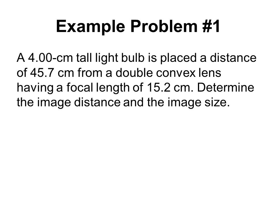 Example Problem #1 A 4.00-cm tall light bulb is placed a distance of 45.7 cm from a double convex lens having a focal length of 15.2 cm.
