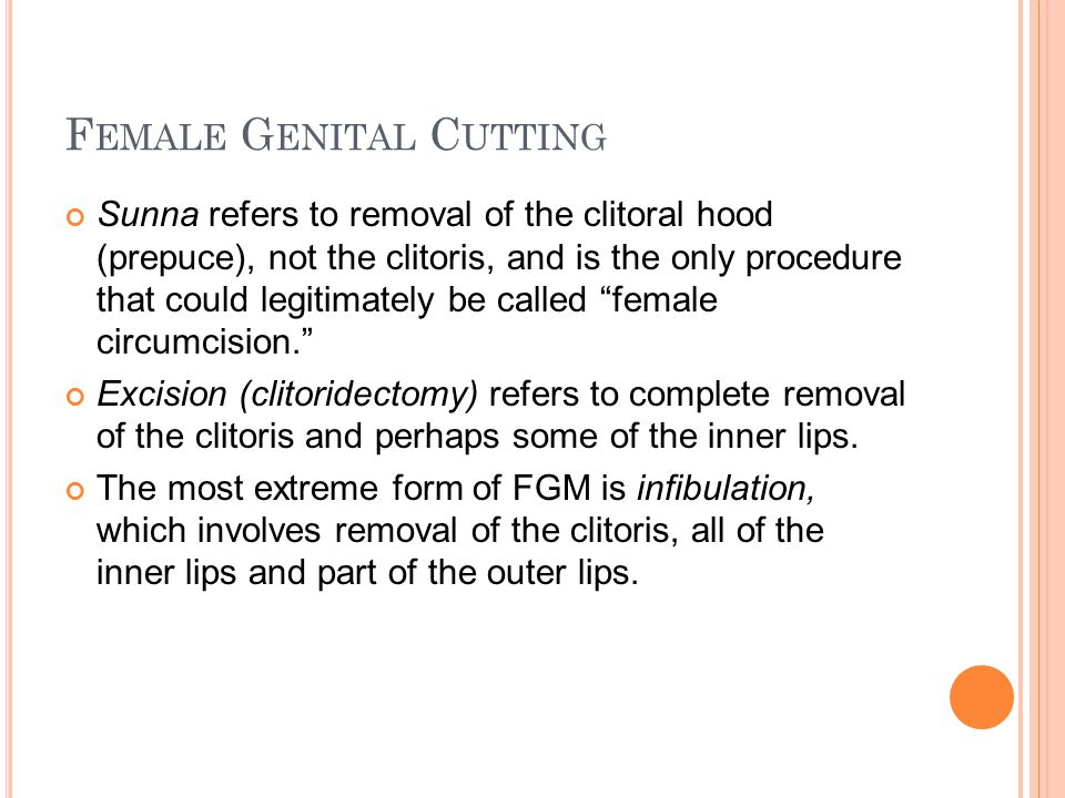 F EMALE G ENITAL C UTTING Sunna refers to removal of the clitoral hood (prepuce), not the clitoris, and is the only procedure that could legitimately