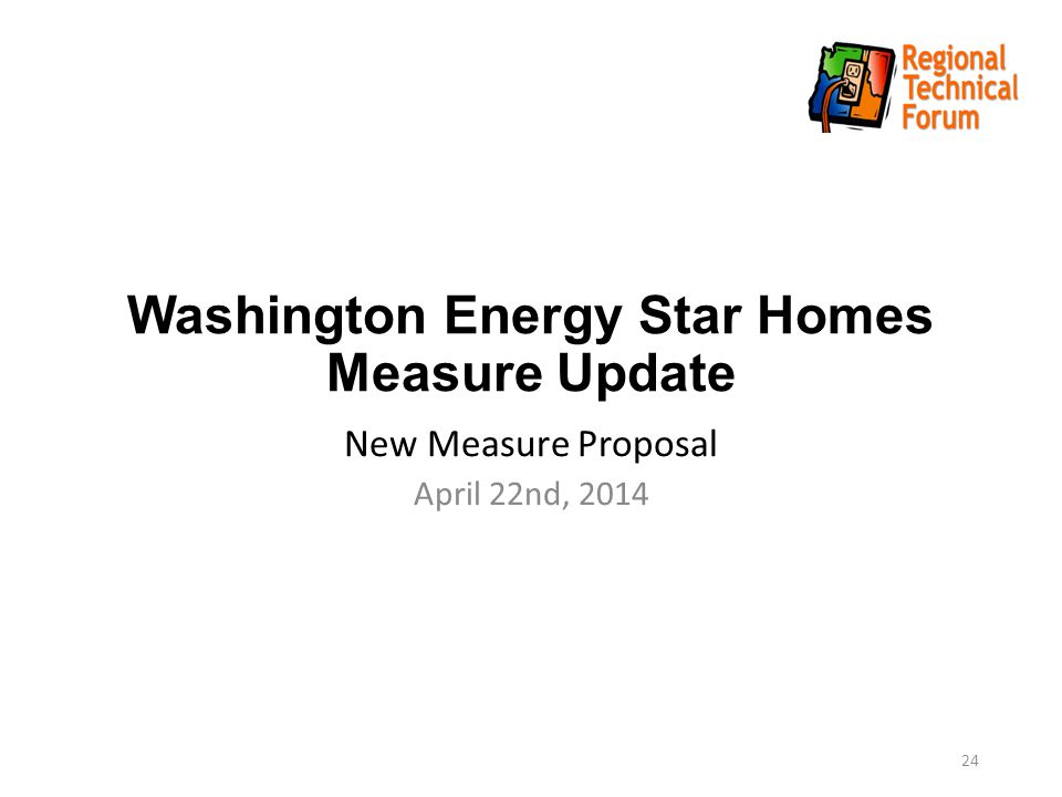Washington Energy Star Homes Measure Update New Measure Proposal April 22nd, 2014 24