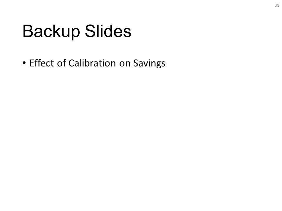 Backup Slides Effect of Calibration on Savings 31