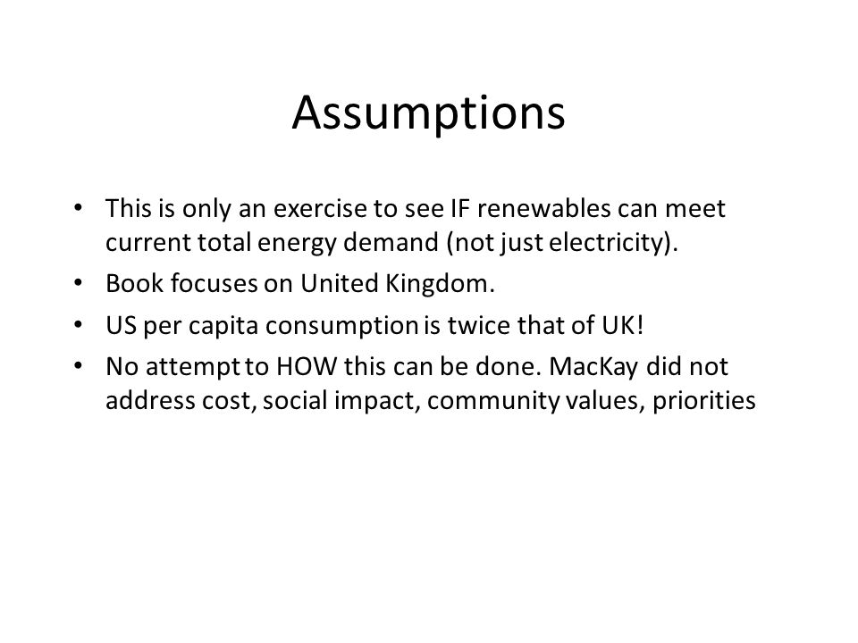 Assumptions This is only an exercise to see IF renewables can meet current total energy demand (not just electricity). Book focuses on United Kingdom.